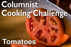 Columnist Cooking Challenge: Tomatoes