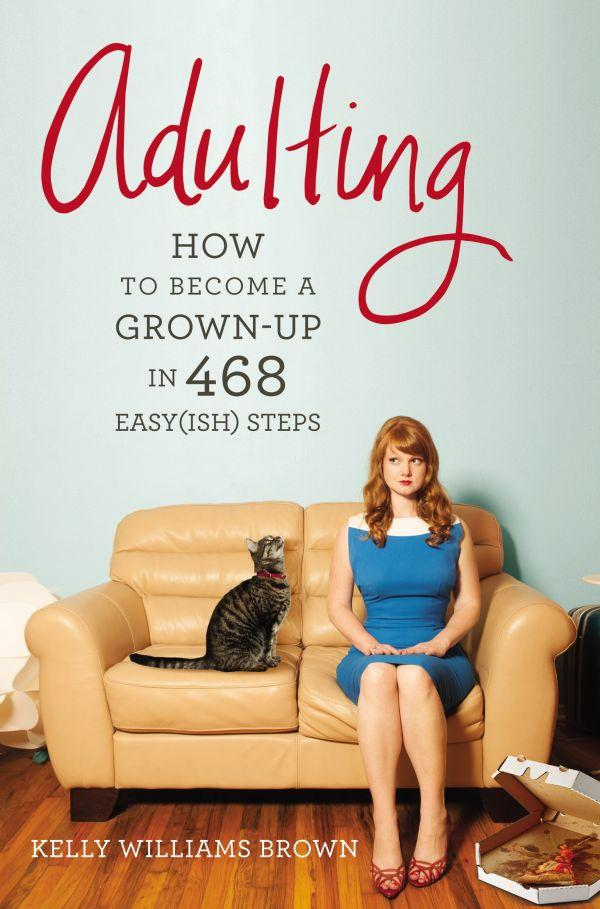Adulting, How to Become a Grown-Up in 468 Easy (Ish) Steps