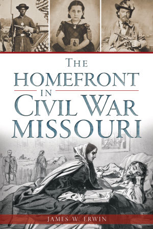 """The Homefront in Civil War Missouri"" by James W. Erwin"