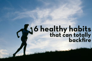 6 healthy habits that can totally backfire
