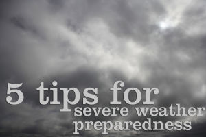 5 tips for severe weather preparedness