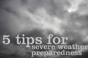 5 tips for severe weather preparedness