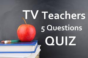 Quiz: Five questions on TV teachers