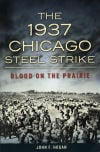 The 1937 Chicago Steel Strike: Blood on the Prairie