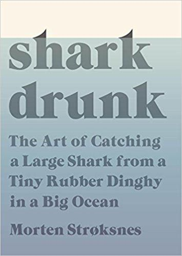 'Shark Drunk: The Art of Catching a Large Shark from a Tiny Rubber Dinghy in a Big Ocean'