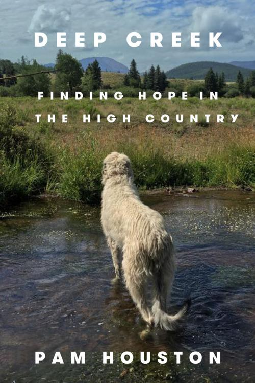 """Deep Creek: Finding Hope in the High Country"" by Pam Houston"