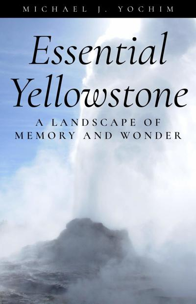 "High Plains Book Awards Finalist: ""Essential Yellowstone: A Landscape of Memory and Wonder"" by Michael J. Yochim"