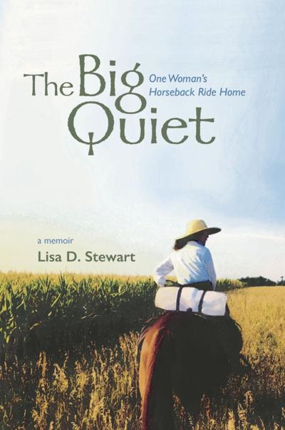 """""""The Big Quiet: One Woman's Horseback Ride Home"""" by Lisa D Stewart"""