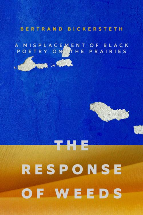 """""""The Response of Weeds: A Misplacement of Black Poetry on the Prairies"""" by Bertrand Bickersteth"""