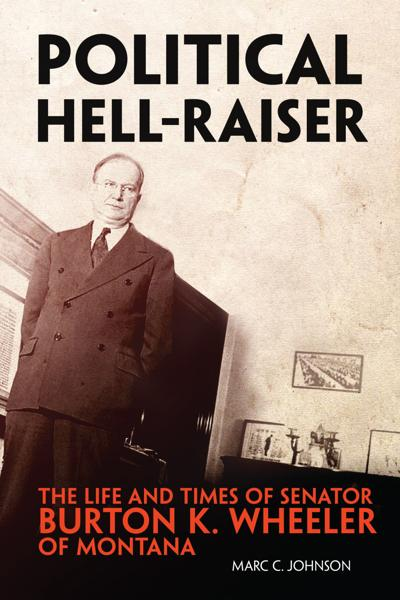 Political Hell-Raiser: The Life and Times of Burton K. Wheeler