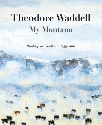 """Theodore Waddell: My Montana. Paintings and Sculpture, 1959-2016"""
