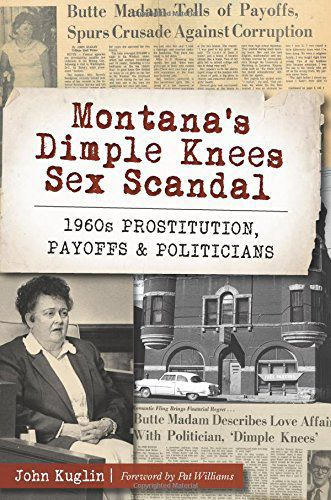 """""""Montana's Dimple Knees Sex Scandal: 1960s Prostitution, Payoffs & Politicians"""""""