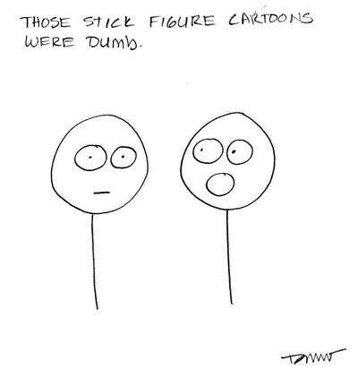 """Those stick figure cartoons were dumb."""