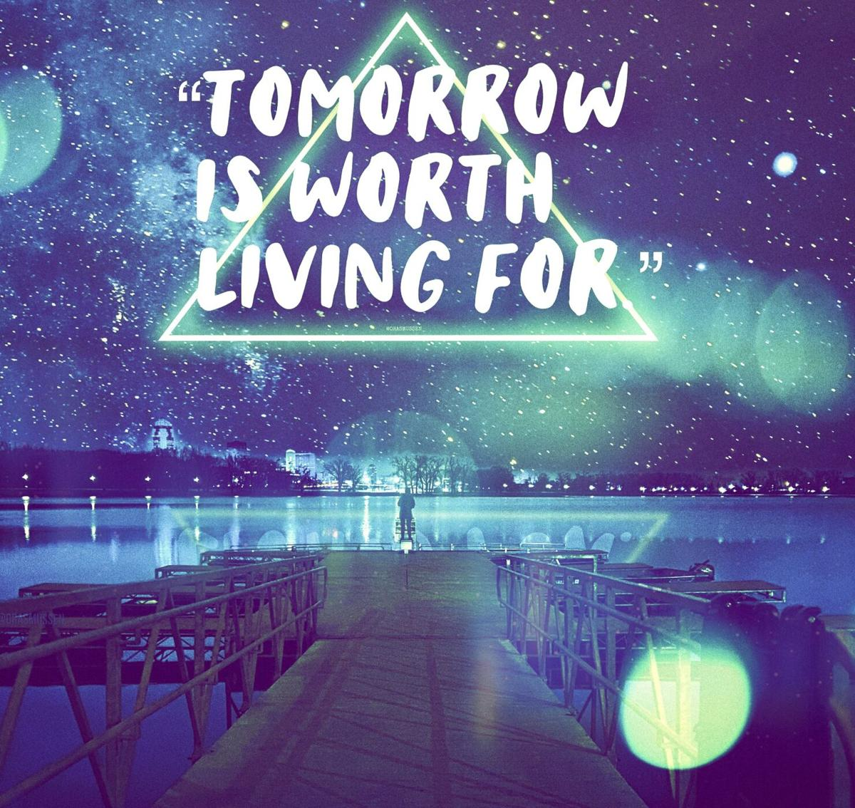 """""""Tomorrow is worth living for."""""""