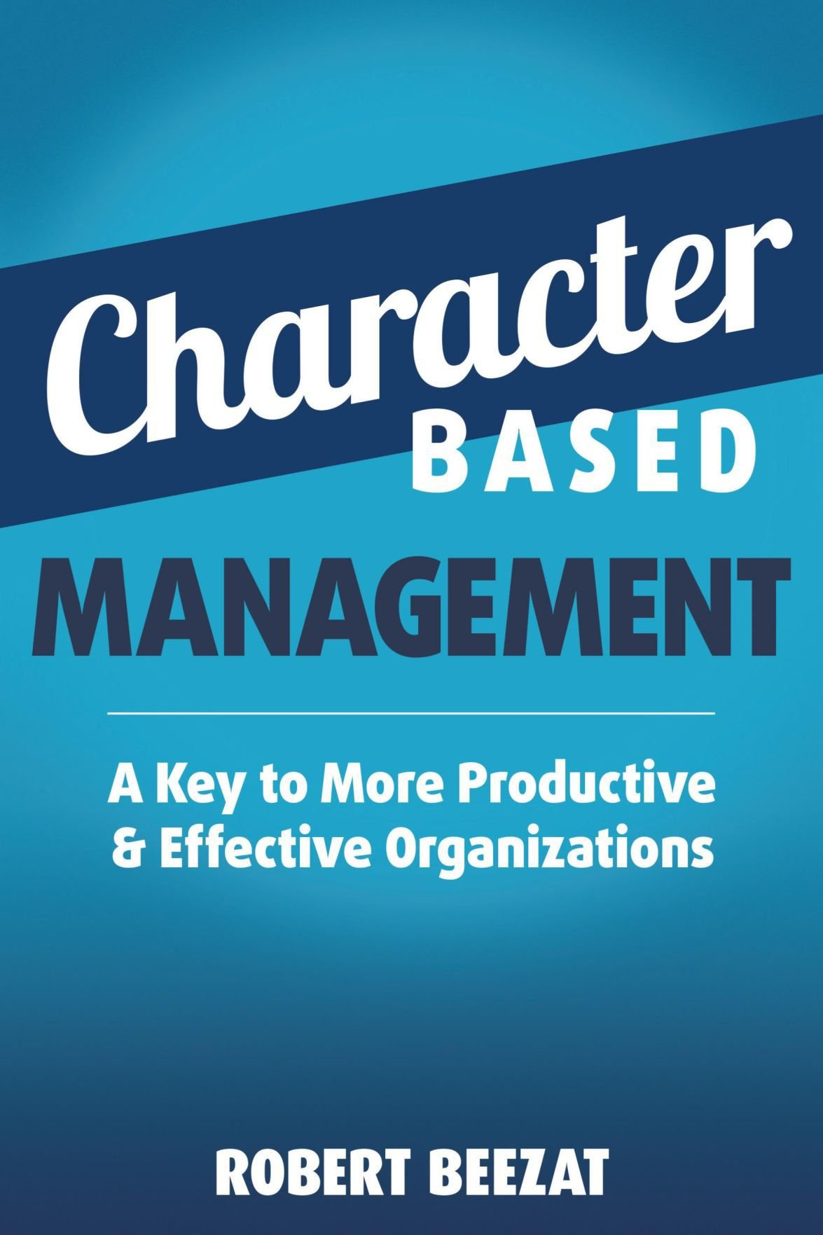 'Character Based Management: A Key to More Productive & Effective Organizations'