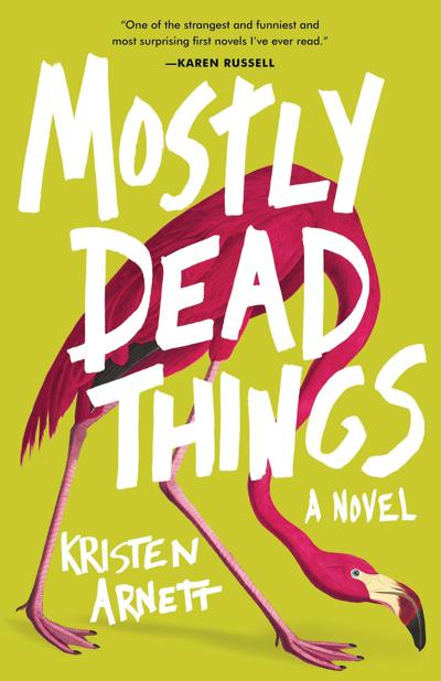 """Mostly Dead Things"" by Kristen Arnett; Tin House (354 pages, $24.95)."