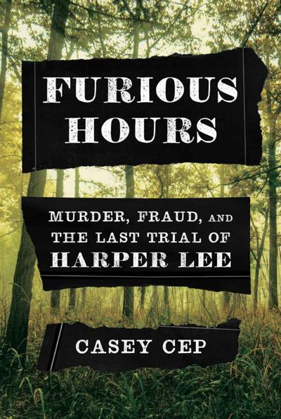 """""""Furious Hours: Murder, Fraud, and the Last Trial of Harper Lee"""" by Casey Cep"""