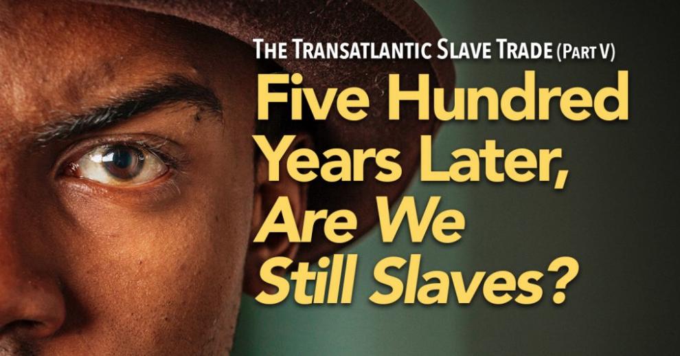 The Transatlantic Slave Trade Part V: Five Hundred Years Later, Are we still Slaves?