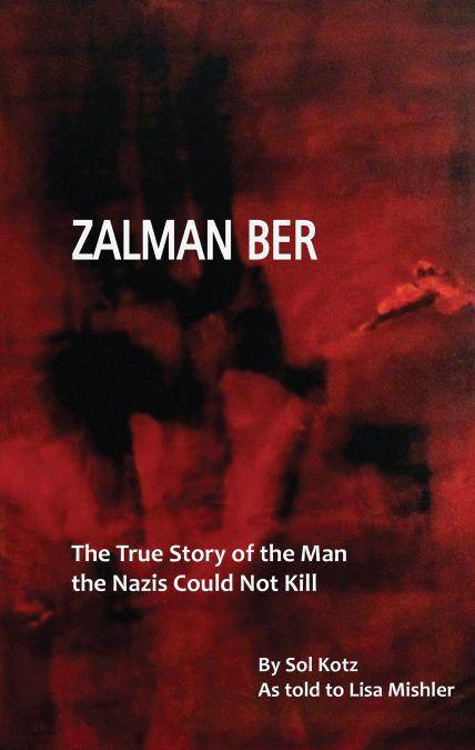Zalman Ber: The True Story of the Man the Nazis Could Not Kill