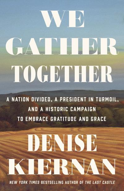 """We Gather Together: A Nation Divided, A President in Turmoil, and a Historic Campaign to Embrace Gratitude and Grace"" by Denise Kiernan"