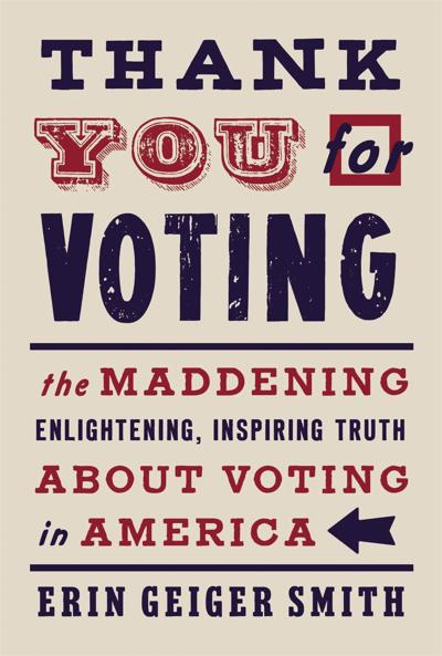 """""""Thank You for Voting: The Maddening, Enlightening, Inspiring Truth about Voting in America"""" by Erin Geiger Smith"""