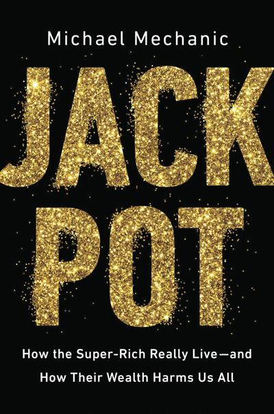 """""""Jackpot: How the Super-Rich Really Live – and How Their Wealth Harms Us All"""" by Michael Mechanic"""